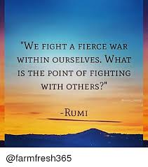 Rumi Memes - we fight a fierce war within ourselves what is the point of