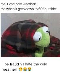 Memes Cold Weather - me i love cold weather me when it gets down to 60 outside i be
