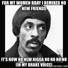Drake Meme No New Friends - for my women bday i remixed no new friends it s now no new nigga no