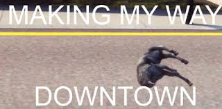 Making My Way Downtown Meme - making my way downtown goat simulator know your meme