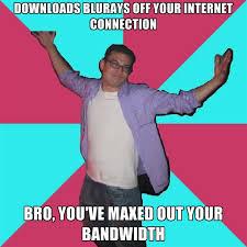 Internet Connection Meme - downloads blurays off your internet connection bro you ve maxed