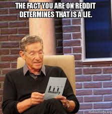 Fact Meme - the fact you are on reddit determines that is a lie you said