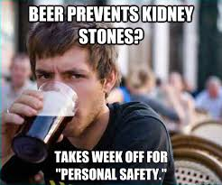 Kidney Stones Meme - beer prevents kidney stones takes week off for personal safety