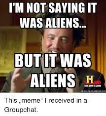 Aliens Meme Generator - t m not saying it was aliens butit was historycom memegeneratornet