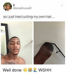 Meme With Own Picture - jr so i just tried cutting my own hair well done wshh