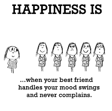 happiness is when your best friend handles your mood swings and