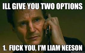 Funny Fuck You Memes - ill give you two options 1 fuck you i m liam neeson angry liam