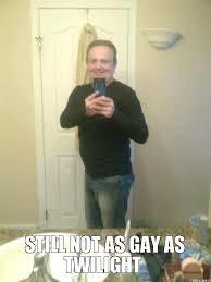 Gay Guy Meme - totally straight guy still not as gay as twilight still not as gay