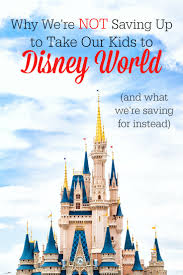 why we u0027re not saving up to take our kids to disney world the