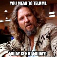Today Is Friday Meme - you mean to tell me today is not friday big lebowski make a meme