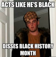 Black History Month Memes - acts like he s black disses black history month scumbag steve