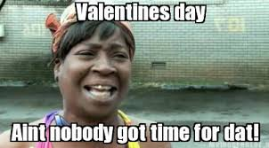 valentines day sweet brown ain t nobody got time for that
