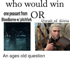 Peasant Meme - who would win one peasant from or bloodborne w pitchfork geralt of