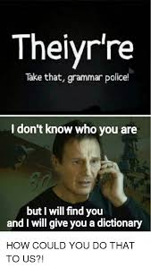 Meme Dictionary - thelyr re take that grammar police i don t know who you are but i
