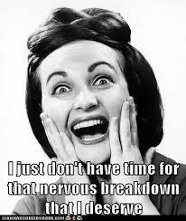 Nervous Meme - i just don t have time for that nervous breakdown that i deserve