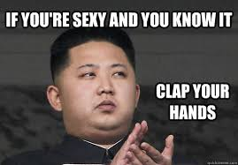 Your Sexy Memes - if you re sexy and you know it clap your hands north korean