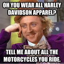 Harley Davidson Meme - oh you wear all harley davidson apparel tell me about all the