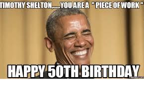 50 Birthday Meme - timothy shel a piece of happy 50th birthday com 50th birthday meme