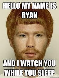 Ryan Memes - hello my name is ryan and i watch you while you sleep asian