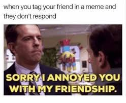 Your Meme - when you tag your friend in a meme and they don t respond sorry i