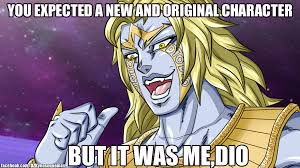 Dio Meme - are people really sick of the it was me dio joke page 2