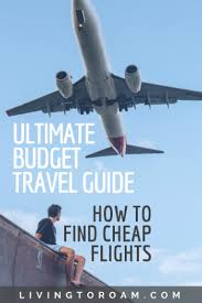 the ultimate guide on how to find cheap flights dang ultimate budget travel guide how to find cheap flights living to roam