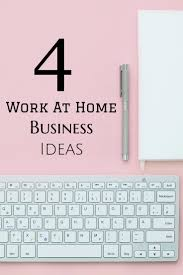 Home Business Ideas 2015 4 Great Ideas For Starting A Work From Home Business Work In My
