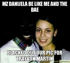 Trayvon Meme - mz danijela be like me and the bae blacked out our pic for trayvon