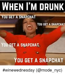 Funny Drunk Memes - when i m drunk you get a snapchat you get a snapchat you get a