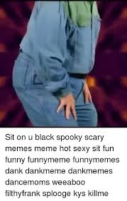 Hot Sexy Memes - sit on u black spooky scary memes meme hot sexy sit fun funny