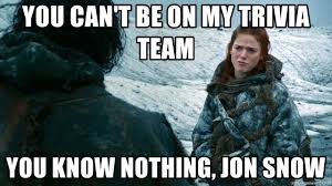 You Know Nothing Jon Snow Meme - you can t be on my trivia team you know nothing jon snow you