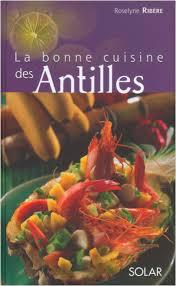 la cuisine antillaise la bonne cuisine des antilles lisez