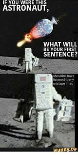Astronaut Meme - if you were this astronaut what will be your first sentence shouldn