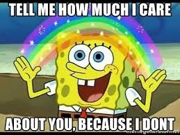 I Don T Care Meme - tell me how much i care about you because i dont spongebob i