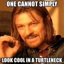 Turtleneck Meme - one cannot simply look cool in a turtleneck one does not simply