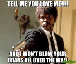 Love Me Meme - tell me you love me and i won t blow your brans all over the