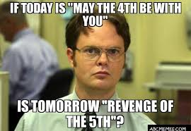 May The 4th Meme - if today is may the 4th be with you is tomorrow revenge of the