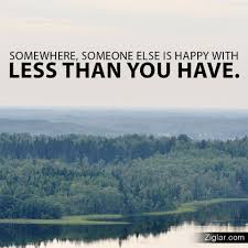 quotes about being happy with your life somewhere someone else is happy with less than you have budurl