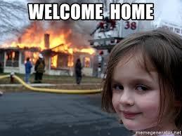 Welcome Home Meme - welcome home disaster girl meme generator