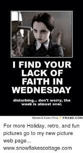 Wednesday Meme Funny - i find your lack of faith in wednesday disturbing don t worry the