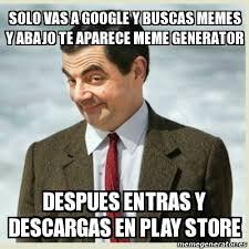 Meme Generator Play Store - meme mr bean solo vas a google y buscas memes y abajo te aparece