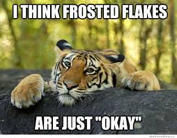 Frosted Flakes Meme - tiger meme confession tiger meme i think frosted flakes are just