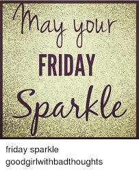 Friday Memes - ay your friday friday sparkle goodgirlwithbadthoughts friday