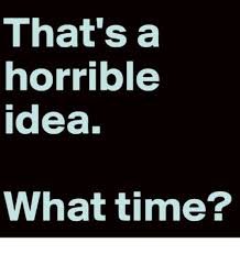 What Time Meme - that s a horrible idea what time meme on me me