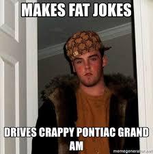Fat Jokes Meme - makes fat jokes drives crappy pontiac grand am scumbag steve