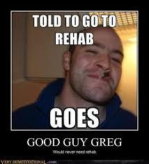 Rehab Meme - good guy greg very demotivational demotivational posters very