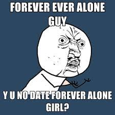 Forever Alone Girl Meme - forever ever alone guy y u no date forever alone girl create meme