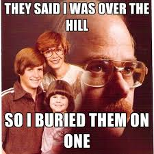 Over The Hill Meme - they said i was over the hill so i buried them on one create meme