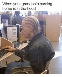 Nursing Home Meme - when your grandpa s nursing home is in the hood meme on