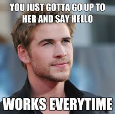 Works For Me Meme - you just gotta go up to her and say hello works everytime